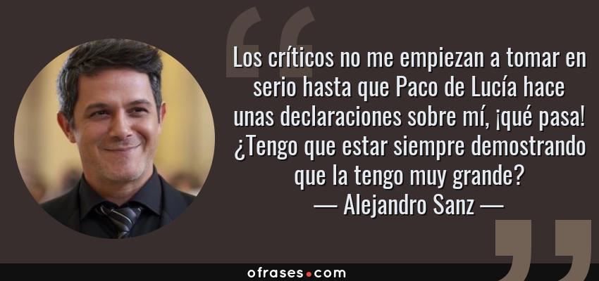 Frases de Alejandro Sanz - Los críticos no me empiezan a tomar en serio hasta que Paco de Lucía hace unas declaraciones sobre mí, ¡qué pasa! ¿Tengo que estar siempre demostrando que la tengo muy grande?