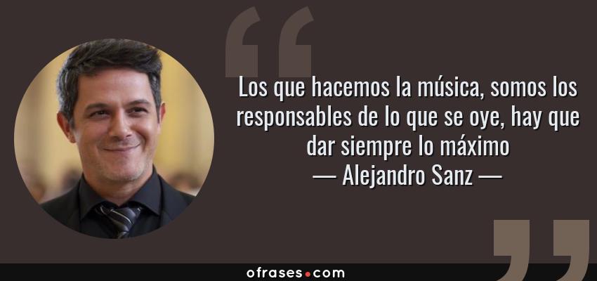 Frases de Alejandro Sanz - Los que hacemos la música, somos los responsables de lo que se oye, hay que dar siempre lo máximo