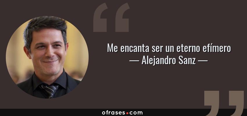 Frases de Alejandro Sanz - Me encanta ser un eterno efímero
