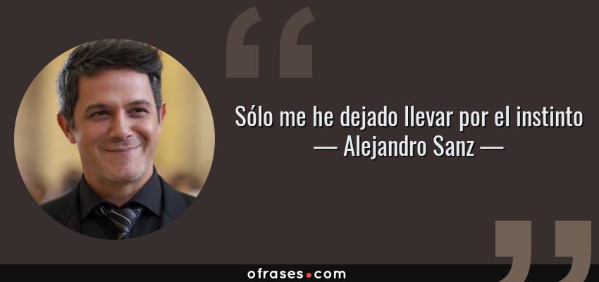 Frases de Alejandro Sanz - Sólo me he dejado llevar por el instinto