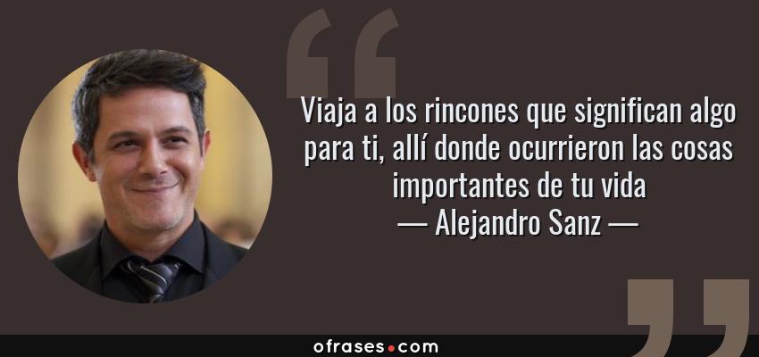 Frases de Alejandro Sanz - Viaja a los rincones que significan algo para ti, allí donde ocurrieron las cosas importantes de tu vida
