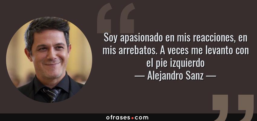 Frases de Alejandro Sanz - Soy apasionado en mis reacciones, en mis arrebatos. A veces me levanto con el pie izquierdo