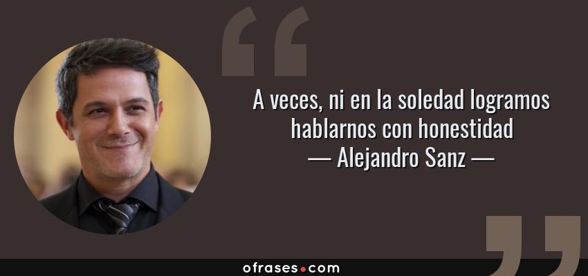 Frases de Alejandro Sanz - A veces, ni en la soledad logramos hablarnos con honestidad