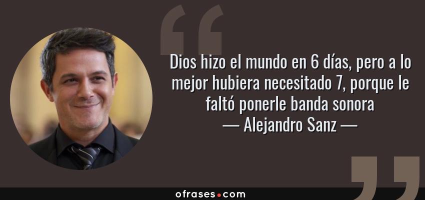 Frases de Alejandro Sanz - Dios hizo el mundo en 6 días, pero a lo mejor hubiera necesitado 7, porque le faltó ponerle banda sonora
