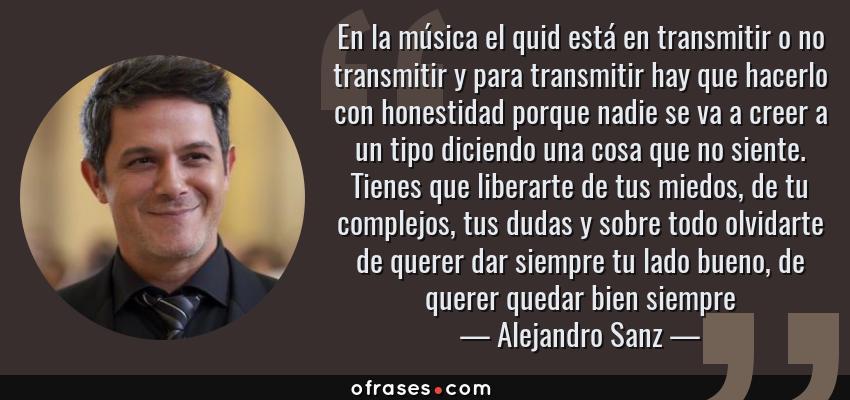 Frases de Alejandro Sanz - En la música el quid está en transmitir o no transmitir y para transmitir hay que hacerlo con honestidad porque nadie se va a creer a un tipo diciendo una cosa que no siente. Tienes que liberarte de tus miedos, de tu complejos, tus dudas y sobre todo olvidarte de querer dar siempre tu lado bueno, de querer quedar bien siempre