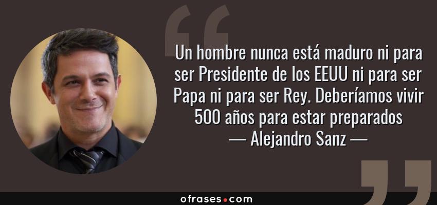 Alejandro Sanz Un Hombre Nunca Está Maduro Ni Para Ser