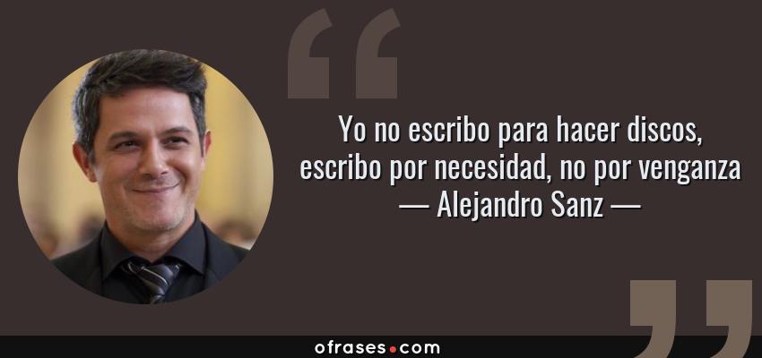 Frases de Alejandro Sanz - Yo no escribo para hacer discos, escribo por necesidad, no por venganza