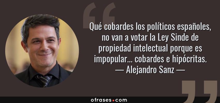 Frases de Alejandro Sanz - Qué cobardes los políticos españoles, no van a votar la Ley Sinde de propiedad intelectual porque es impopular... cobardes e hipócritas.