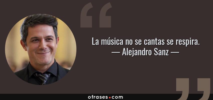 Frases de Alejandro Sanz - La música no se cantas se respira.