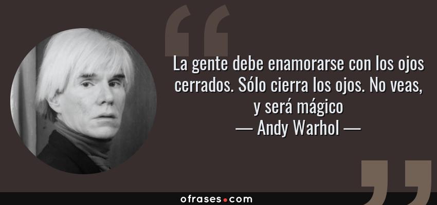 Frases de Andy Warhol - La gente debe enamorarse con los ojos cerrados. Sólo cierra los ojos. No veas, y será mágico