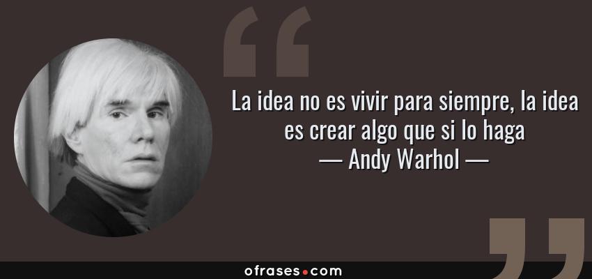 Frases de Andy Warhol - La idea no es vivir para siempre, la idea es crear algo que si lo haga