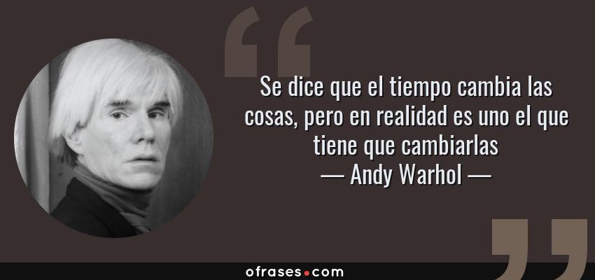 Frases de Andy Warhol - Se dice que el tiempo cambia las cosas, pero en realidad es uno el que tiene que cambiarlas