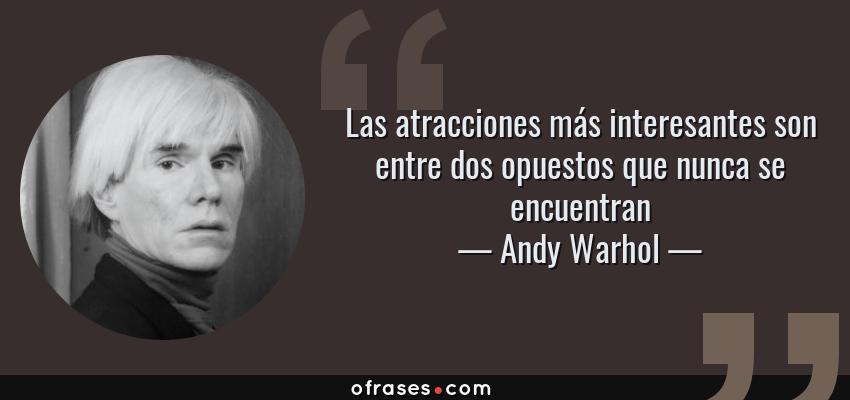 Frases de Andy Warhol - Las atracciones más interesantes son entre dos opuestos que nunca se encuentran
