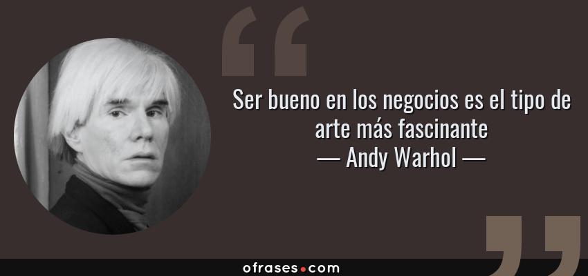 Frases de Andy Warhol - Ser bueno en los negocios es el tipo de arte más fascinante