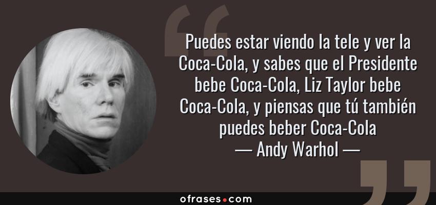 Frases de Andy Warhol - Puedes estar viendo la tele y ver la Coca-Cola, y sabes que el Presidente bebe Coca-Cola, Liz Taylor bebe Coca-Cola, y piensas que tú también puedes beber Coca-Cola