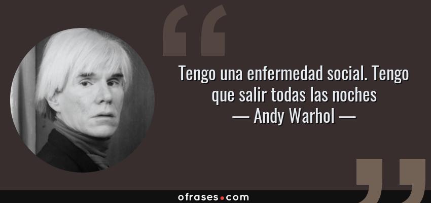 Frases de Andy Warhol - Tengo una enfermedad social. Tengo que salir todas las noches
