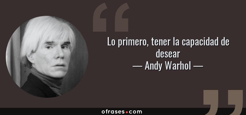 Frases de Andy Warhol - Lo primero, tener la capacidad de desear