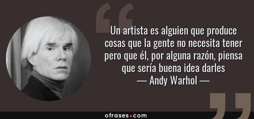 Frases de Andy Warhol - Un artista es alguien que produce cosas que la gente no necesita tener pero que él, por alguna razón, piensa que sería buena idea darles