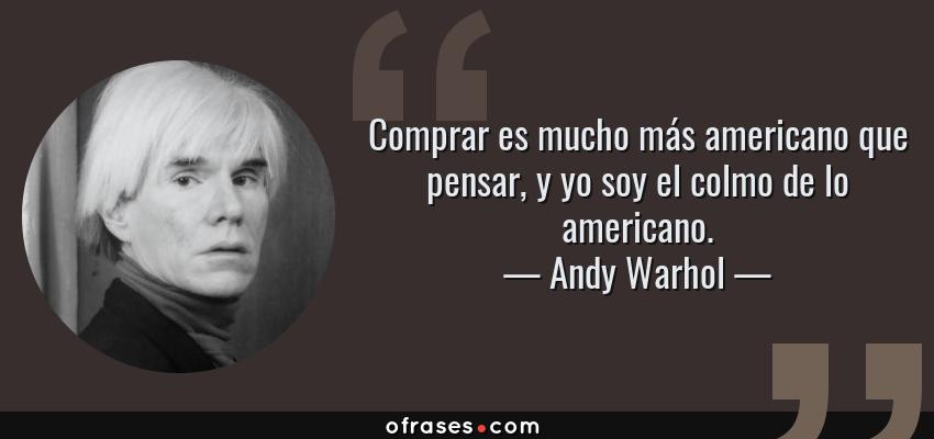 Frases de Andy Warhol - Comprar es mucho más americano que pensar, y yo soy el colmo de lo americano.