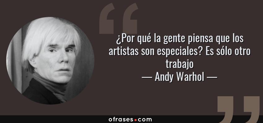 Frases de Andy Warhol - ¿Por qué la gente piensa que los artistas son especiales? Es sólo otro trabajo