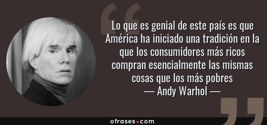 Frases de Andy Warhol - Lo que es genial de este país es que América ha iniciado una tradición en la que los consumidores más ricos compran esencialmente las mismas cosas que los más pobres