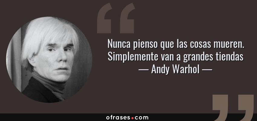 Frases de Andy Warhol - Nunca pienso que las cosas mueren. Simplemente van a grandes tiendas