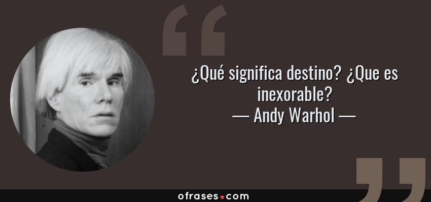 Frases de Andy Warhol - ¿Qué significa destino? ¿Que es inexorable?