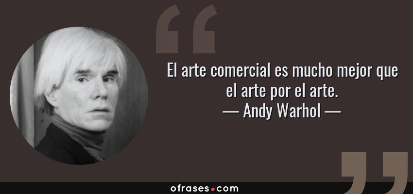 Frases de Andy Warhol - El arte comercial es mucho mejor que el arte por el arte.