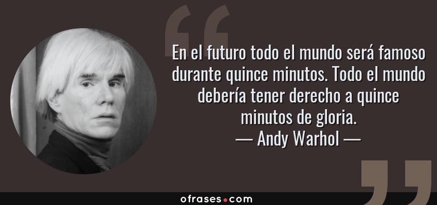 Frases de Andy Warhol - En el futuro todo el mundo será famoso durante quince minutos. Todo el mundo debería tener derecho a quince minutos de gloria.