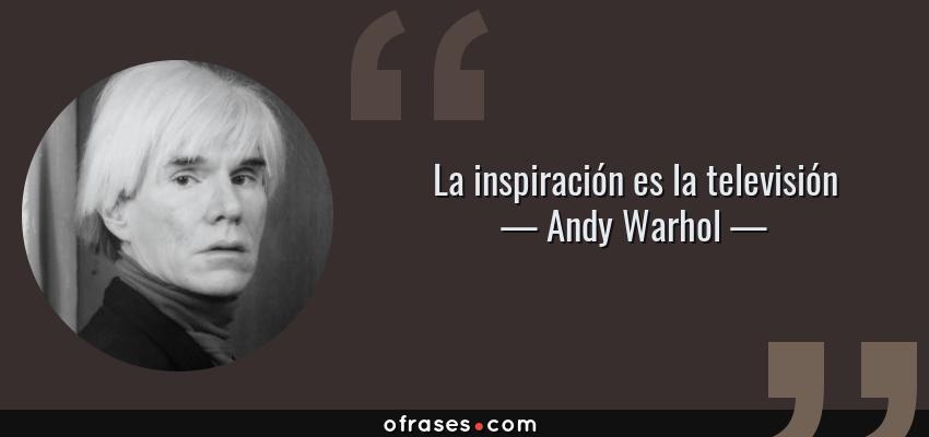 Frases de Andy Warhol - La inspiración es la televisión