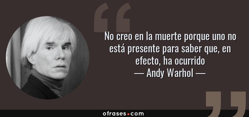 Frases de Andy Warhol - No creo en la muerte porque uno no está presente para saber que, en efecto, ha ocurrido