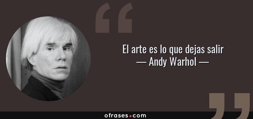 Frases de Andy Warhol - El arte es lo que dejas salir