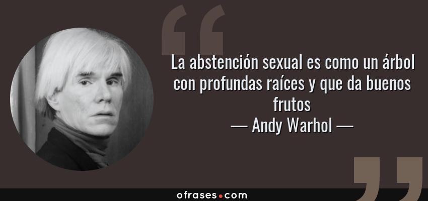 Frases de Andy Warhol - La abstención sexual es como un árbol con profundas raíces y que da buenos frutos