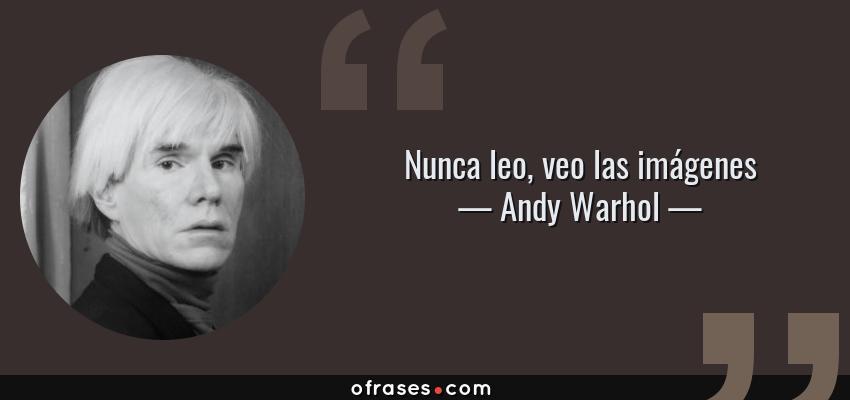 Frases de Andy Warhol - Nunca leo, veo las imágenes