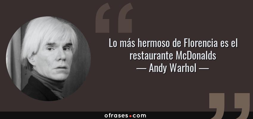 Frases de Andy Warhol - Lo más hermoso de Florencia es el restaurante McDonalds