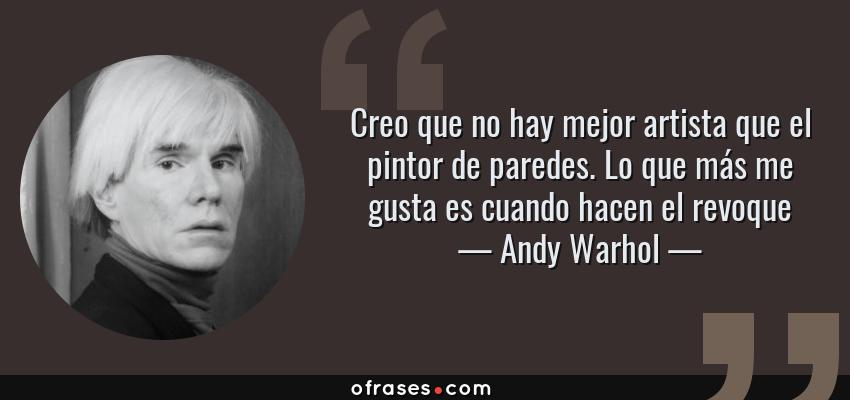 Frases de Andy Warhol - Creo que no hay mejor artista que el pintor de paredes. Lo que más me gusta es cuando hacen el revoque
