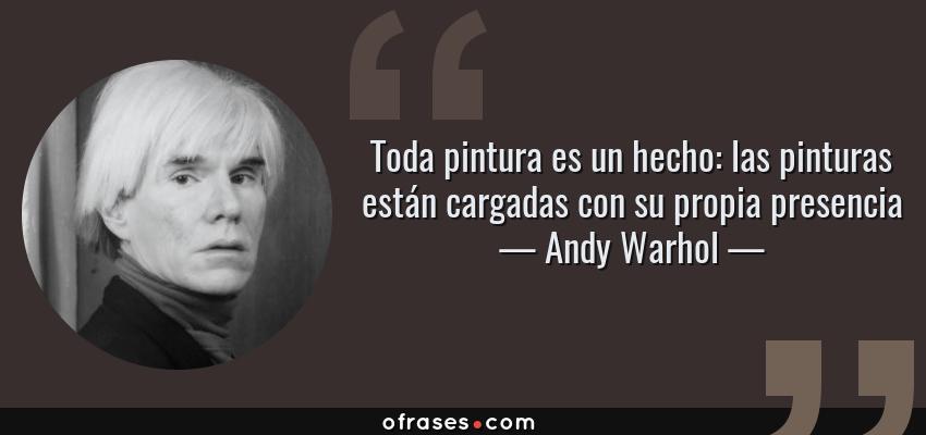 Frases de Andy Warhol - Toda pintura es un hecho: las pinturas están cargadas con su propia presencia