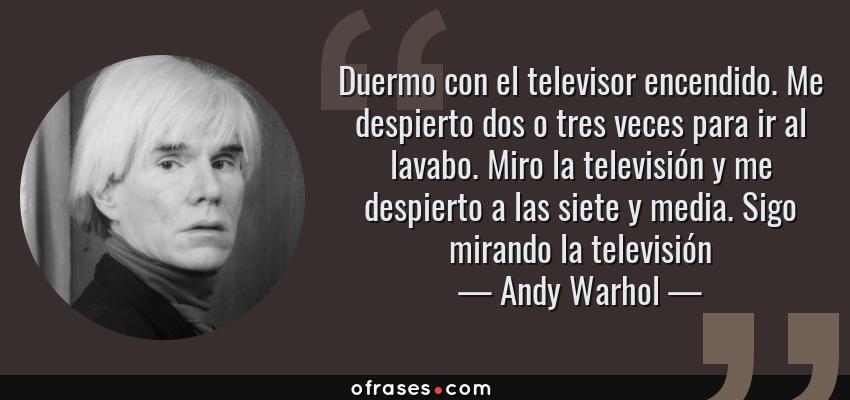 Frases de Andy Warhol - Duermo con el televisor encendido. Me despierto dos o tres veces para ir al lavabo. Miro la televisión y me despierto a las siete y media. Sigo mirando la televisión