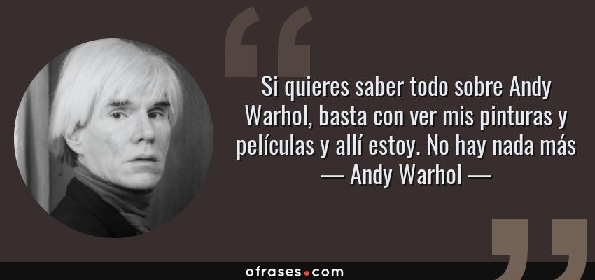 Frases de Andy Warhol - Si quieres saber todo sobre Andy Warhol, basta con ver mis pinturas y películas y allí estoy. No hay nada más