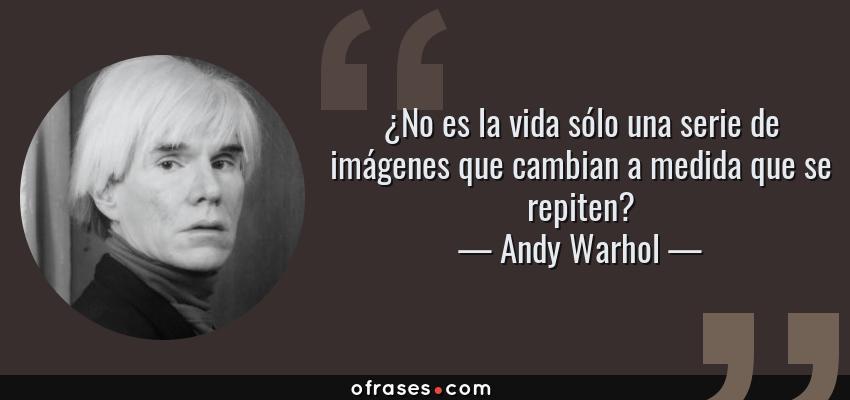 Frases de Andy Warhol - ¿No es la vida sólo una serie de imágenes que cambian a medida que se repiten?