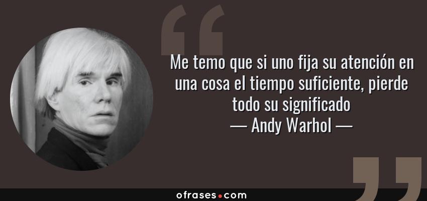 Frases de Andy Warhol - Me temo que si uno fija su atención en una cosa el tiempo suficiente, pierde todo su significado