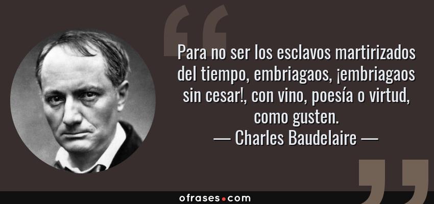 Frases de Charles Baudelaire - Para no ser los esclavos martirizados del tiempo, embriagaos, ¡embriagaos sin cesar!, con vino, poesía o virtud, como gusten.
