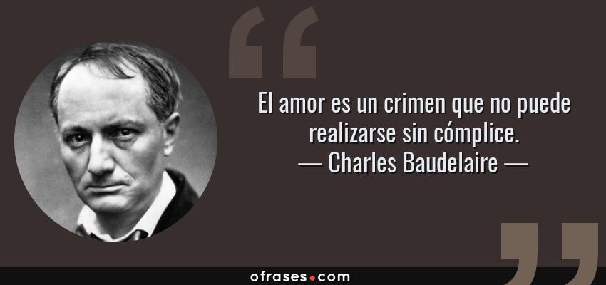 Frases de Charles Baudelaire - El amor es un crimen que no puede realizarse sin cómplice.