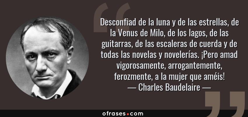 Frases de Charles Baudelaire - Desconfiad de la luna y de las estrellas, de la Venus de Milo, de los lagos, de las guitarras, de las escaleras de cuerda y de todas las novelas y novelerías. ¡Pero amad vigorosamente, arrogantemente, ferozmente, a la mujer que améis!