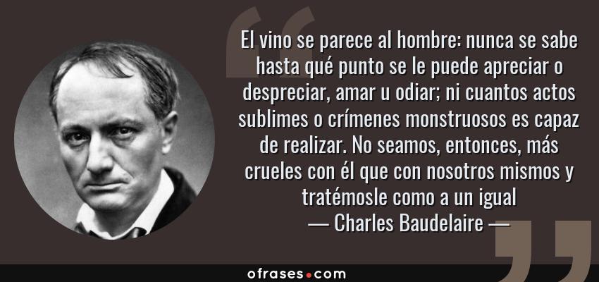 Frases de Charles Baudelaire - El vino se parece al hombre: nunca se sabe hasta qué punto se le puede apreciar o despreciar, amar u odiar; ni cuantos actos sublimes o crímenes monstruosos es capaz de realizar. No seamos, entonces, más crueles con él que con nosotros mismos y tratémosle como a un igual