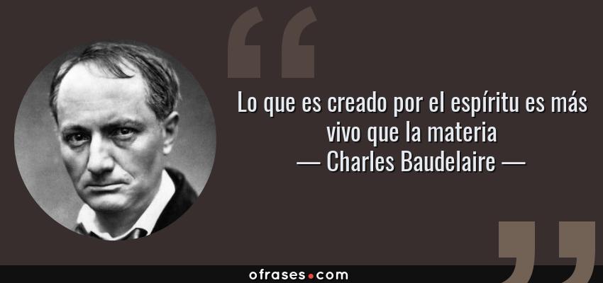 Frases de Charles Baudelaire - Lo que es creado por el espíritu es más vivo que la materia