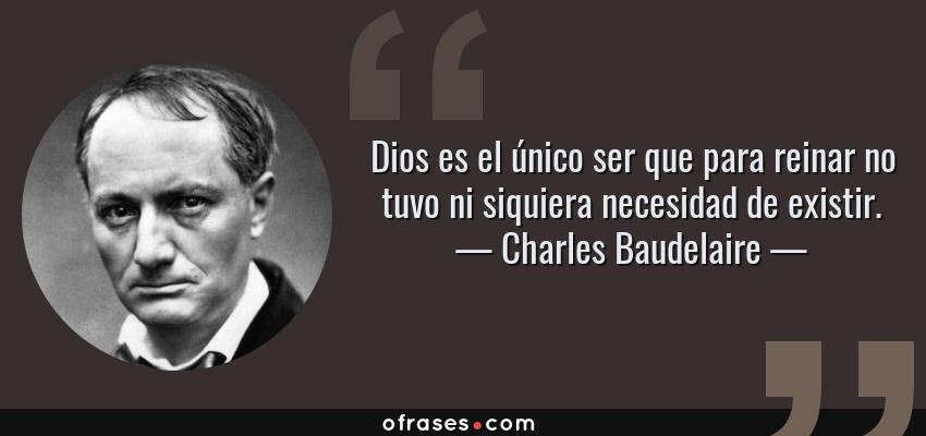 Frases de Charles Baudelaire - Dios es el único ser que para reinar no tuvo ni siquiera necesidad de existir.