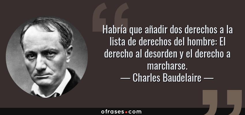 Frases de Charles Baudelaire - Habría que añadir dos derechos a la lista de derechos del hombre: El derecho al desorden y el derecho a marcharse.