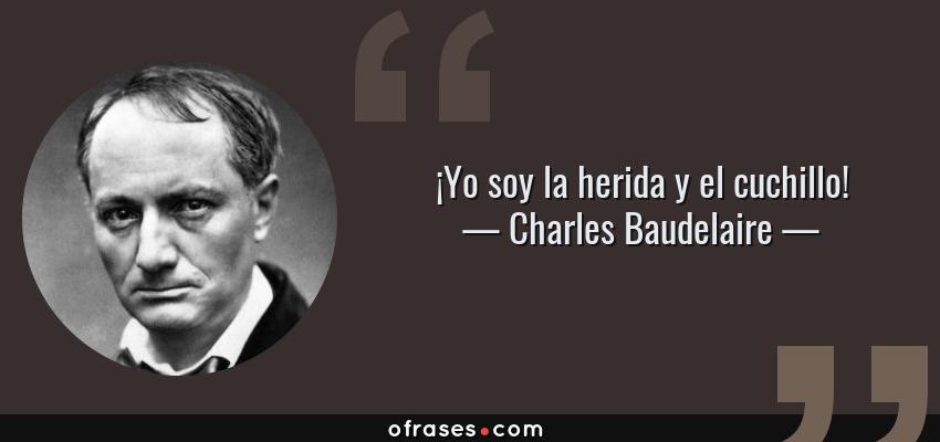 Frases de Charles Baudelaire - ¡Yo soy la herida y el cuchillo!