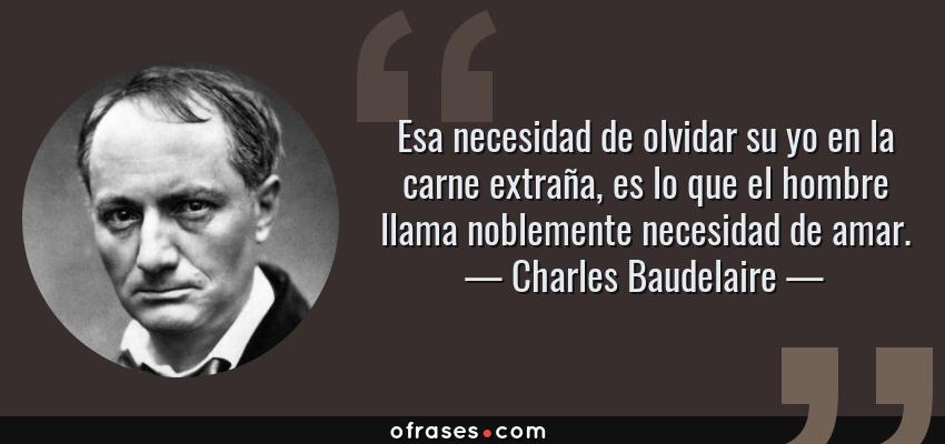 Frases de Charles Baudelaire - Esa necesidad de olvidar su yo en la carne extraña, es lo que el hombre llama noblemente necesidad de amar.